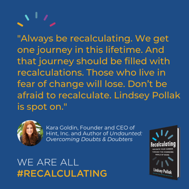 """""""Always be recalculating. We get one journey in this lifetime. And that journey should be filled with recalculations. Those who live in fear of change will lose. Don't be afraid to recalculate. Lindsey Pollak is spot on."""""""