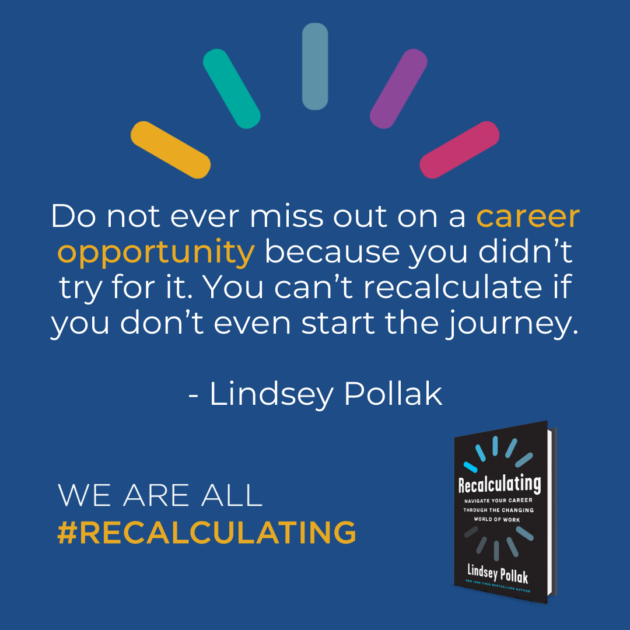 Do not ever miss out on a career opportunity because you didn't try for it. You can't recalculate if you don't even start the journey.