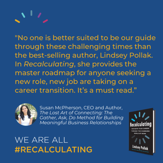 """""""No one is better suited to be our guide through these challenging times than the best-selling author, Lindsey Pollak. In Recalculating, she provides the master roadmap for anyone seeking a new role, new job are taking on a career transition. It's a must read."""""""